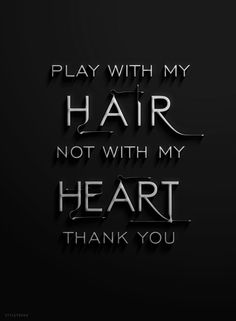 Play with my hair not my heart